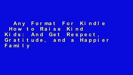 Any Format For Kindle  How to Raise Kind Kids: And Get Respect, Gratitude, and a Happier Family