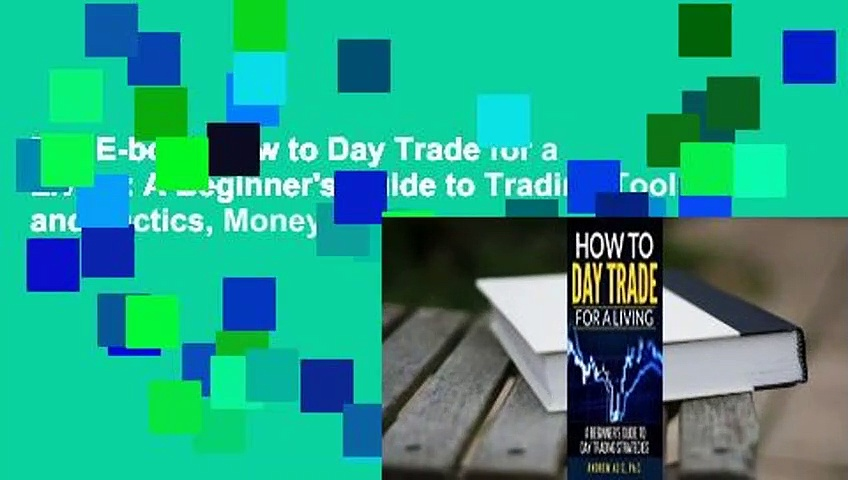 Full E-book How to Day Trade for a Living: A Beginner's Guide to Trading Tools and Tactics, Money