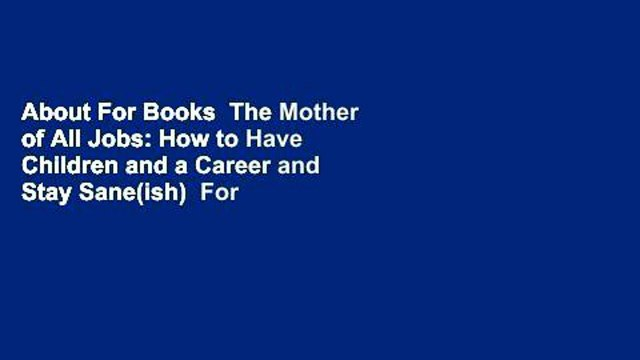 About For Books  The Mother of All Jobs: How to Have Children and a Career and Stay Sane(ish)  For