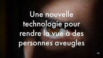 Une nouvelle technologie pour rendre la vue aux personnes aveugles