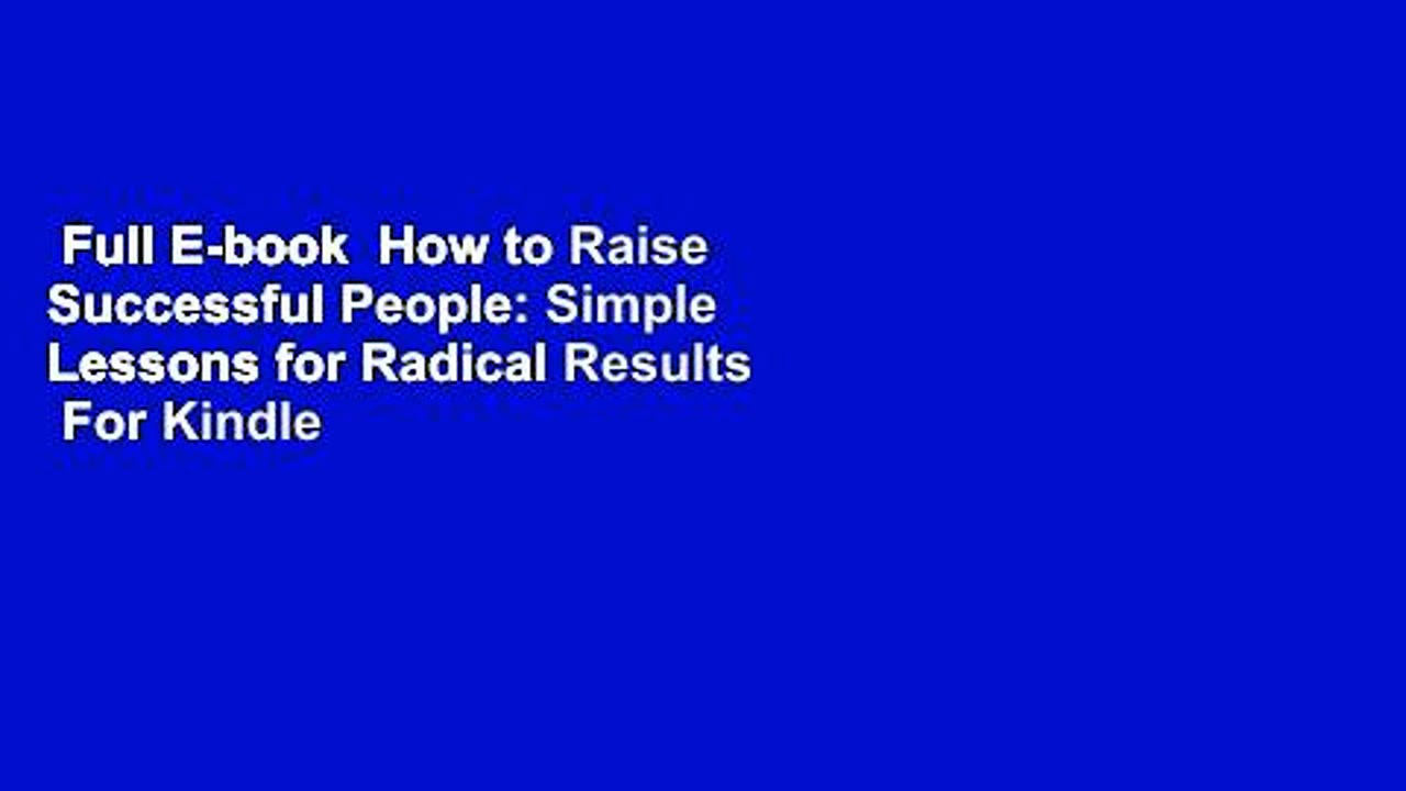 Full E-book  How to Raise Successful People: Simple Lessons for Radical Results  For Kindle