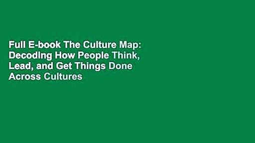 Full E-book The Culture Map: Decoding How People Think, Lead, and Get Things Done Across Cultures