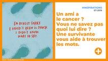 Un ami a le cancer ? Vous ne savez pas quoi lui dire ? Une survivante vous aide à trouver les mots.