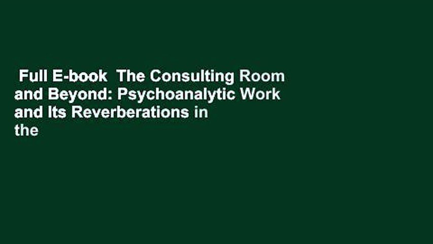 Full E-book  The Consulting Room and Beyond: Psychoanalytic Work and Its Reverberations in the