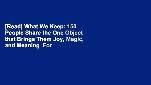 [Read] What We Keep: 150 People Share the One Object that Brings Them Joy, Magic, and Meaning  For