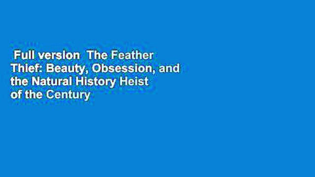 Full version  The Feather Thief: Beauty, Obsession, and the Natural History Heist of the Century