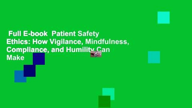 Full E-book  Patient Safety Ethics: How Vigilance, Mindfulness, Compliance, and Humility Can Make