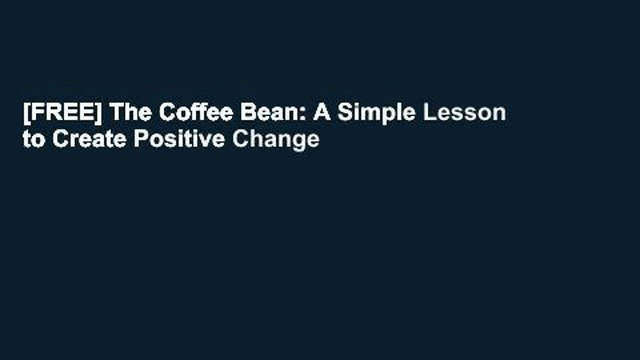 [FREE] The Coffee Bean: A Simple Lesson to Create Positive Change