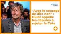 """""""Ayez le courage de dire non"""" : Nicolas Hulot appelle les députés à rejeter le Ceta"""
