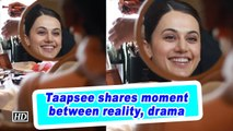 Taapsee shares moment between reality, drama