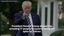 Trump Denies The Arrest Of 17 CIA Spies In Tehran