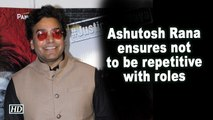 Ashutosh Rana ensures not to be repetitive with roles