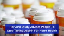 Harvard Study Advises People To Stop Taking Aspirin For Heart Health