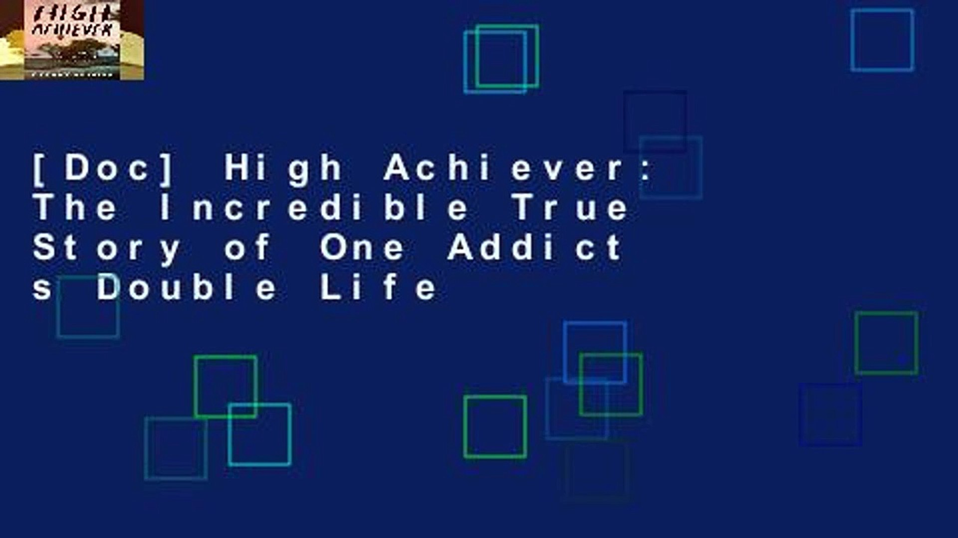 [Doc] High Achiever: The Incredible True Story of One Addict s Double Life