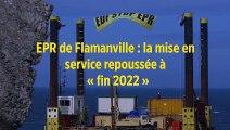 EPR de Flamanville : la mise en service repoussée à « fin 2022 »
