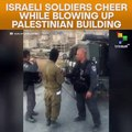 Israeli Soldiers Cheer While Blowing Up Palestinian Building
