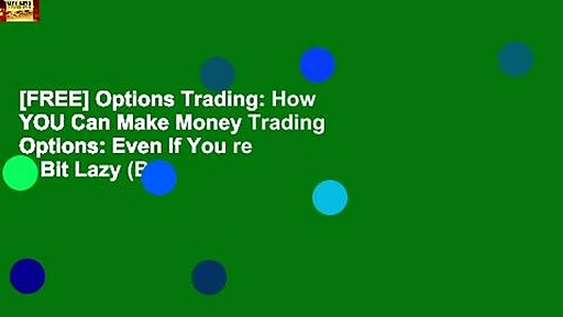 [FREE] Options Trading: How YOU Can Make Money Trading Options: Even If You re A Bit Lazy (But