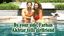 By your side, Farhan Akhtar tells girlfriend