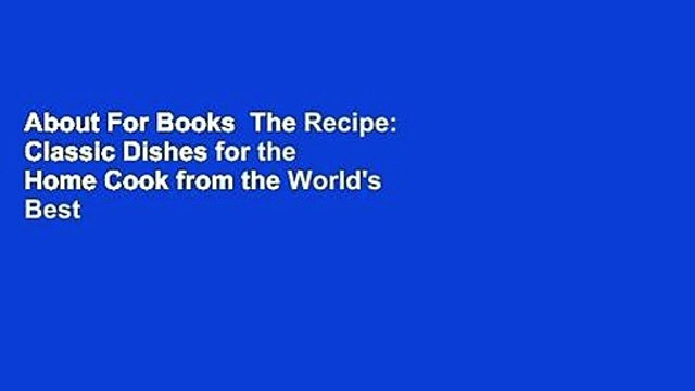 About For Books  The Recipe: Classic Dishes for the Home Cook from the World's Best Chefs Complete