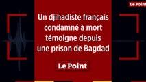 Un djihadiste français condamné à mort témoigne depuis une prison de Bagdad