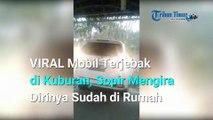 VIRAL Mobil Terjebak di Kuburan Sopir Mengira Dirinya Sudah di Rumah, Ia Pun Tidur di Nisan