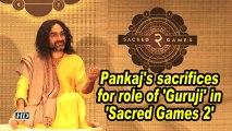 Pankaj's sacrifices for role of 'Guruji' in 'Sacred Games 2'