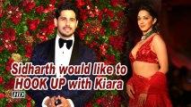 Sidharth would like to HOOK UP with Kiara Advani