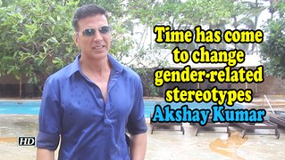 Time has come to change gender-related stereotypes: Akshay Kumar