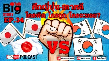 BigTalkBigStory Ep.34 ศึกเกาหลี - ญี่ปุ่น ใครผิด ใครถูก ใครจะยอม?