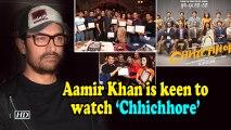 Aamir Khan is keen to watch 'Chhichhore'