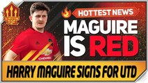 Harry Maguire Signs for Manchester United- Man Utd Transfer News