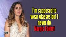 I'm supposed to wear glasses but I never do: Nargis Fakhri
