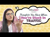 Thoughts You Have When You're Stuck In Traffic - POPxo