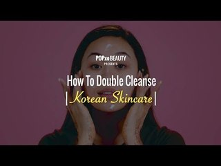 How To Double Cleanse | Korean Skincare - POPxo Beauty