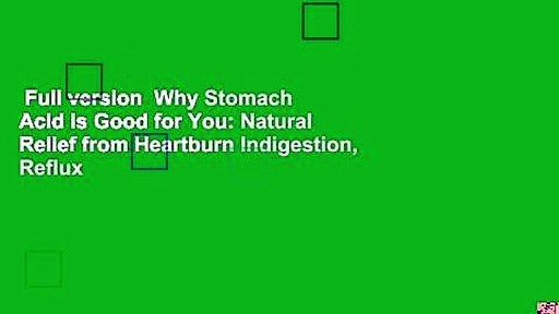 Full version  Why Stomach Acid is Good for You: Natural Relief from Heartburn Indigestion, Reflux