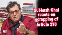 Subhash Ghai reacts on scrapping of Article 370