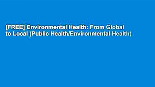 [FREE] Environmental Health: From Global to Local (Public Health/Environmental Health)