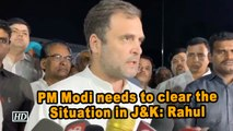 PM Modi needs to clear the Situation in J&K: Rahul