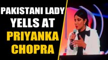 PAK woman who yelled at Priyanka Chopra says, actress made her look like the bad guy
