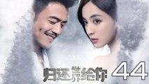 【超清】《归还世界给你》第44集 杨烁/古力娜扎/徐正溪/赵樱子