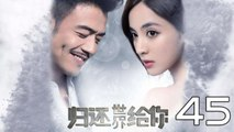 【超清】《归还世界给你》第45集 杨烁/古力娜扎/徐正溪/赵樱子