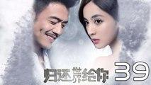 【超清】《归还世界给你》第39集 杨烁/古力娜扎/徐正溪/赵樱子