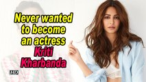 Never wanted to become an actress: Kriti Kharbanda