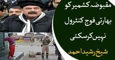 Indian troops can not control Occupied Kashmir; Sheikh Rasheed Ahmad