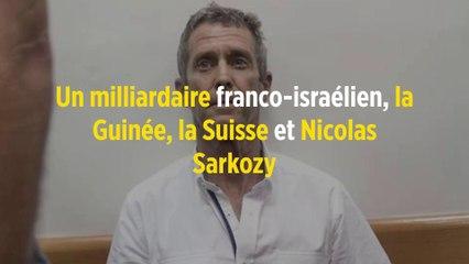 Un milliardaire franco-israélien, la Guinée, la Suisse et Nicolas Sarkozy