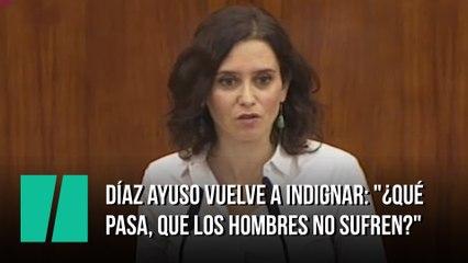 """Díaz Ayuso vuelve a indignar: """"¿Qué pasa, que los hombres no sufren?"""""""