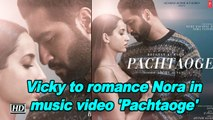 Vicky Kaushal to romance Nora Fatehi in his first-ever music video 'Pachtaoge'