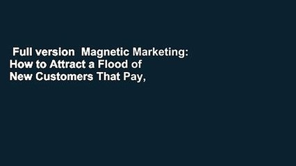Full version  Magnetic Marketing: How to Attract a Flood of New Customers That Pay, Stay, and