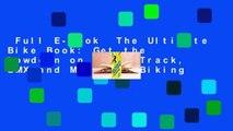 Full E-book  The Ultimate Bike Book: Get the Lowdown on Road, Track, BMX and Mountain Biking