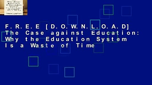 F.R.E.E [D.O.W.N.L.O.A.D] The Case against Education: Why the Education System Is a Waste of Time